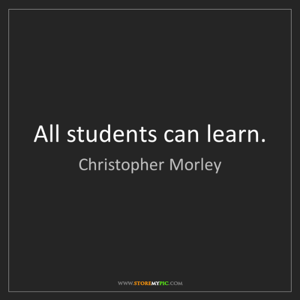 Christopher Morley: All students can learn.