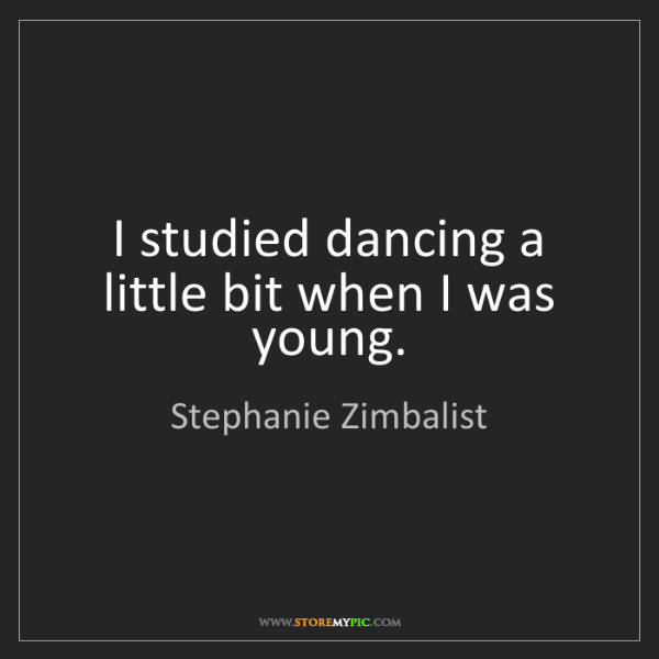 Stephanie Zimbalist: I studied dancing a little bit when I was young.