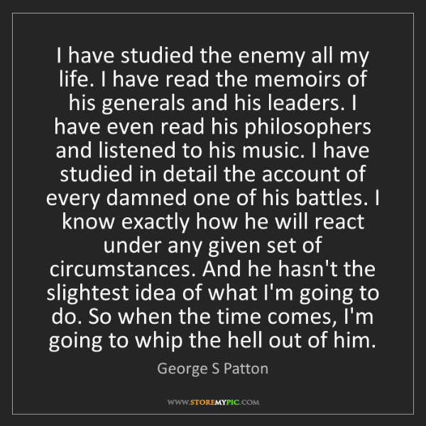 George S Patton: I have studied the enemy all my life. I have read the...