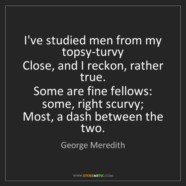George Meredith: I've studied men from my topsy-turvy   Close, and I reckon,...