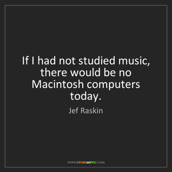 Jef Raskin: If I had not studied music, there would be no Macintosh...