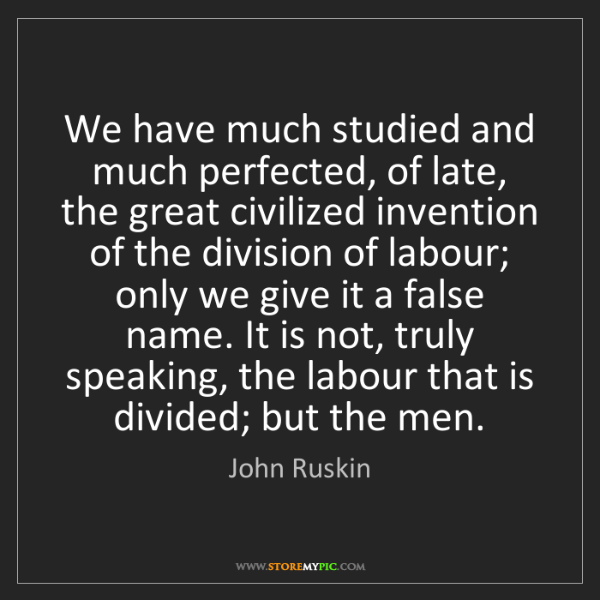 John Ruskin: We have much studied and much perfected, of late, the...