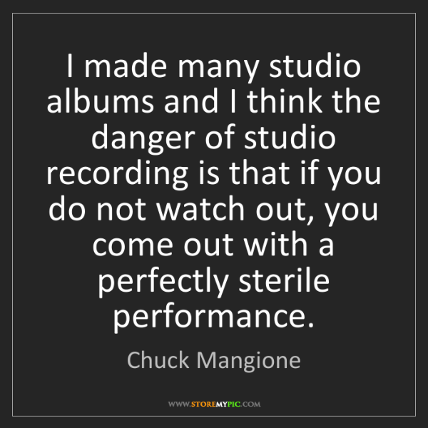 Chuck Mangione: I made many studio albums and I think the danger of studio...