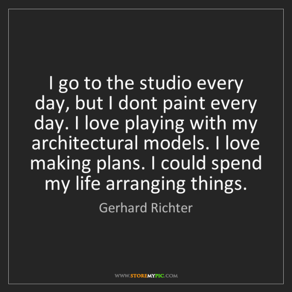Gerhard Richter: I go to the studio every day, but I dont paint every...