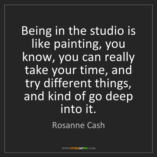 Rosanne Cash: Being in the studio is like painting, you know, you can...