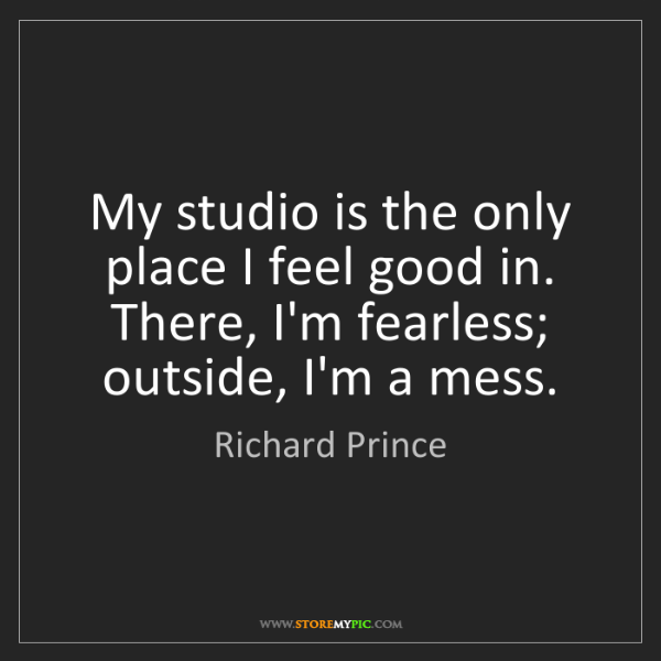 Richard Prince: My studio is the only place I feel good in. There, I'm...