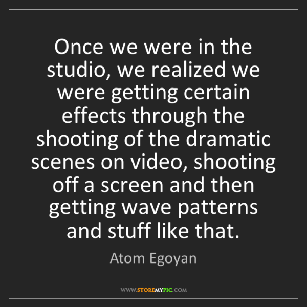 Atom Egoyan: Once we were in the studio, we realized we were getting...