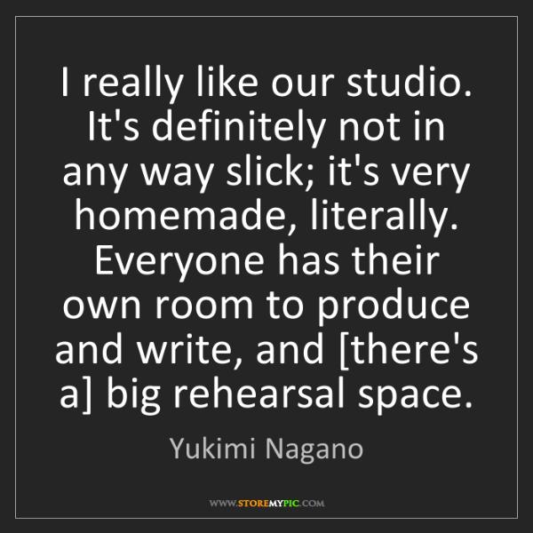 Yukimi Nagano: I really like our studio. It's definitely not in any...