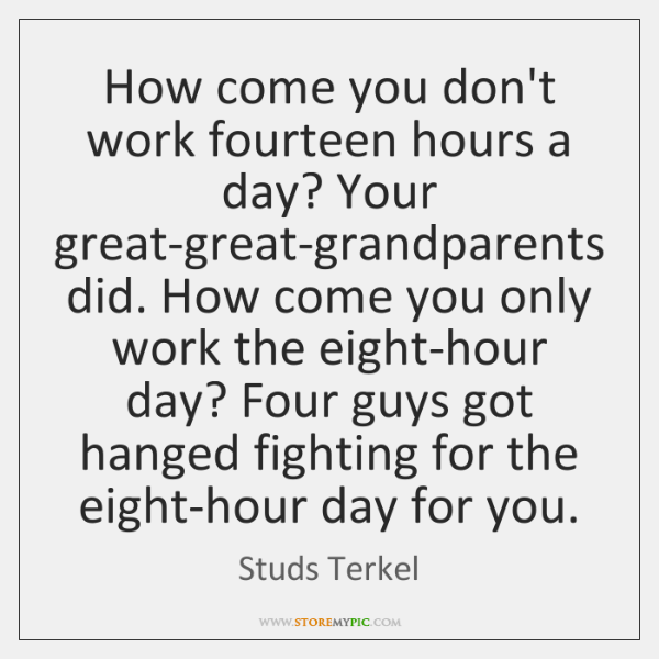 How come you don't work fourteen hours a day? Your great-great-grandparents did. ...