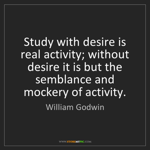 William Godwin: Study with desire is real activity; without desire it...