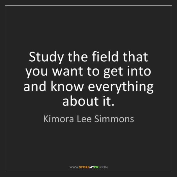 Kimora Lee Simmons: Study the field that you want to get into and know everything...