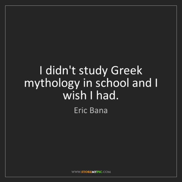 Eric Bana: I didn't study Greek mythology in school and I wish I...