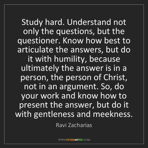 Ravi Zacharias: Study hard. Understand not only the questions, but the...