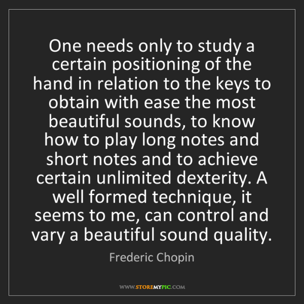 Frederic Chopin: One needs only to study a certain positioning of the...