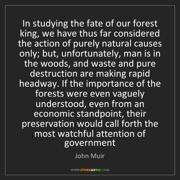 John Muir: In studying the fate of our forest king, we have thus...