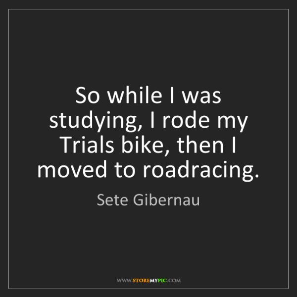 Sete Gibernau: So while I was studying, I rode my Trials bike, then...