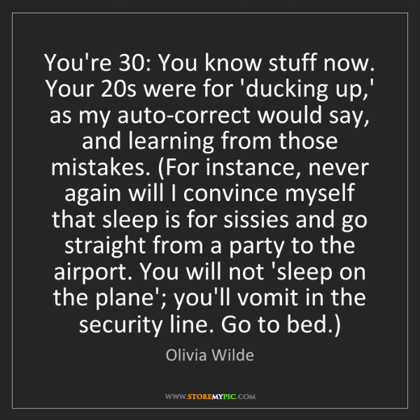 Olivia Wilde: You're 30: You know stuff now. Your 20s were for 'ducking...