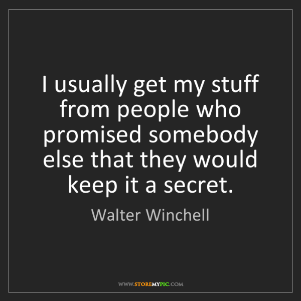 Walter Winchell: I usually get my stuff from people who promised somebody...