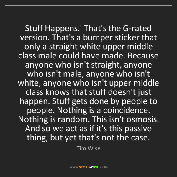 Tim Wise: Stuff Happens.' That's the G-rated version. That's a...