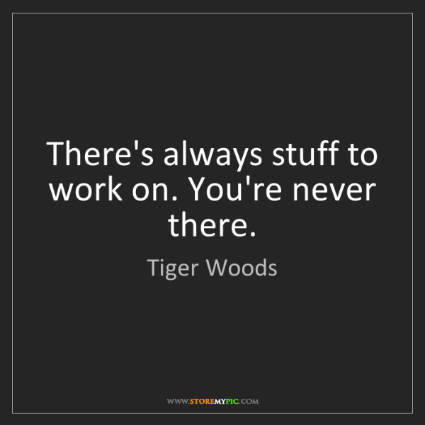 Tiger Woods: There's always stuff to work on. You're never there.