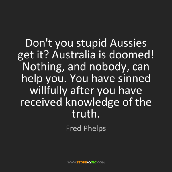 Fred Phelps: Don't you stupid Aussies get it? Australia is doomed!...
