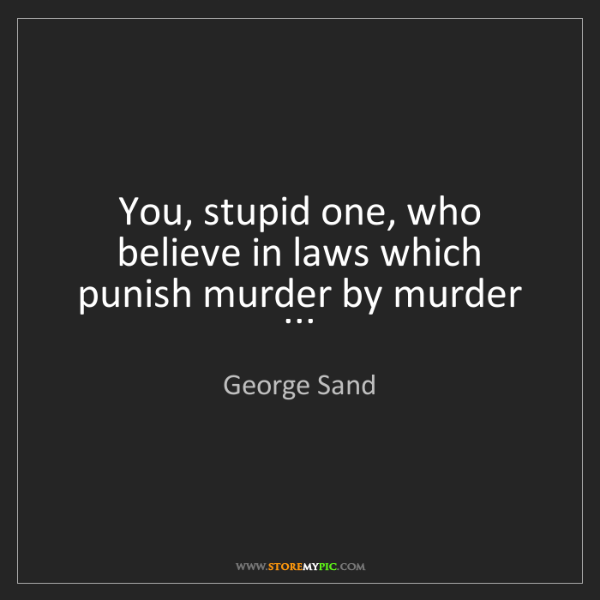 George Sand: You, stupid one, who believe in laws which punish murder...