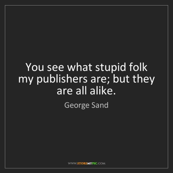 George Sand: You see what stupid folk my publishers are; but they...