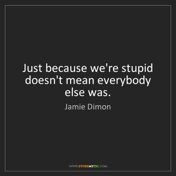 Jamie Dimon: Just because we're stupid doesn't mean everybody else...