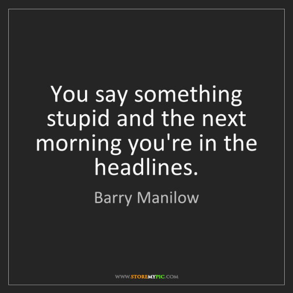 Barry Manilow: You say something stupid and the next morning you're...