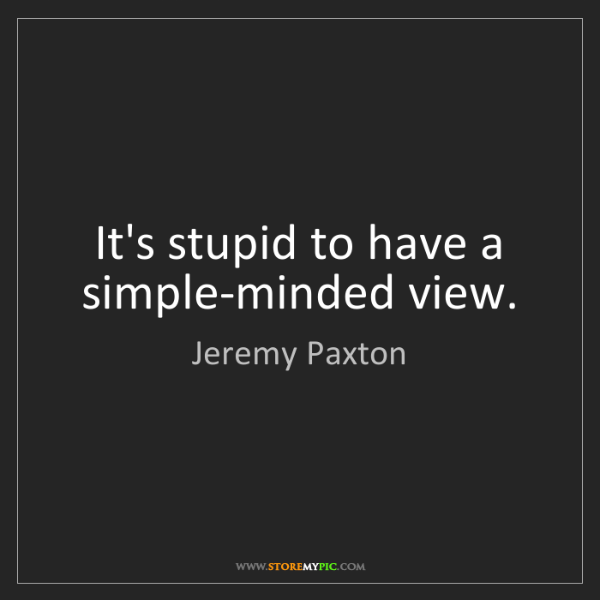 Jeremy Paxton: It's stupid to have a simple-minded view.