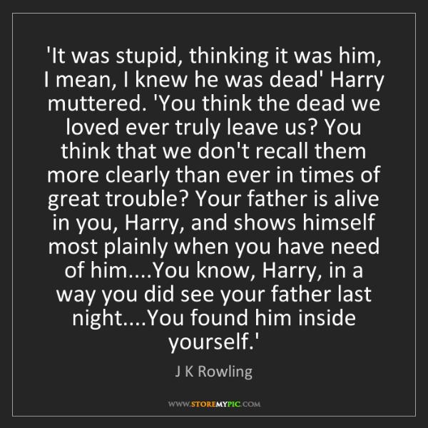 J K Rowling: 'It was stupid, thinking it was him, I mean, I knew he...