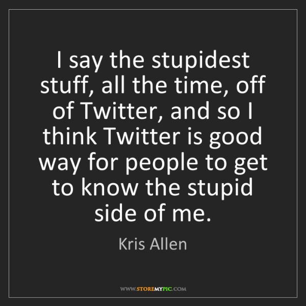 Kris Allen: I say the stupidest stuff, all the time, off of Twitter,...