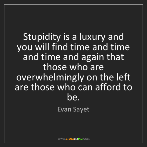 Evan Sayet: Stupidity is a luxury and you will find time and time...