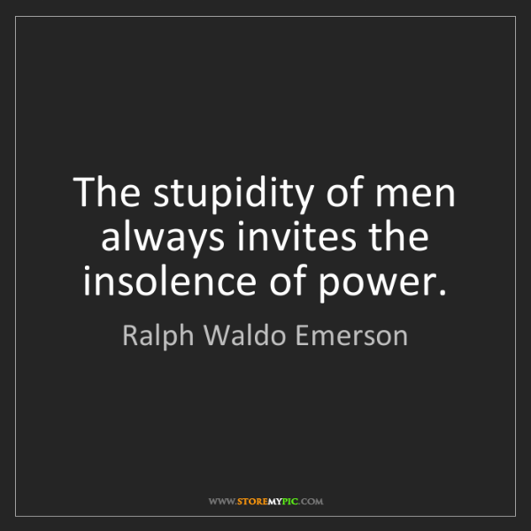 Ralph Waldo Emerson: The stupidity of men always invites the insolence of...