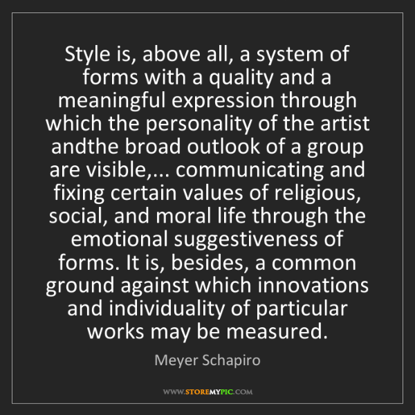 Meyer Schapiro: Style is, above all, a system of forms with a quality...