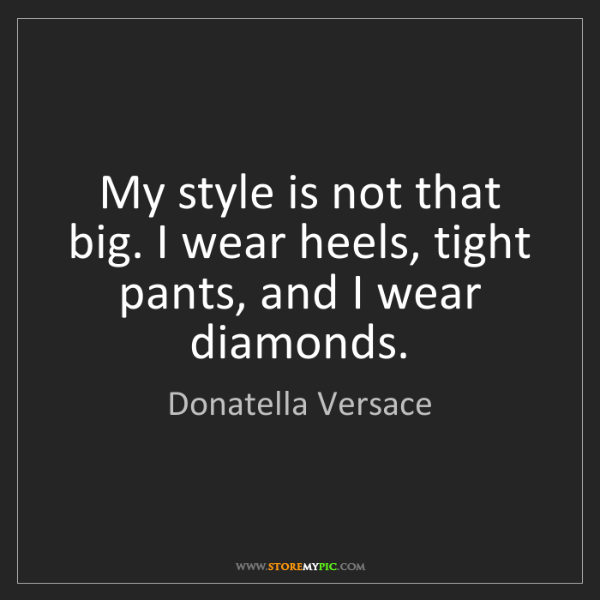 Donatella Versace: My style is not that big. I wear heels, tight pants,...
