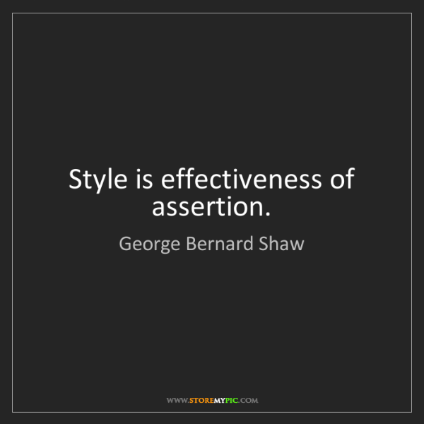 George Bernard Shaw: Style is effectiveness of assertion.