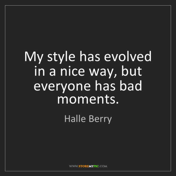 Halle Berry: My style has evolved in a nice way, but everyone has...
