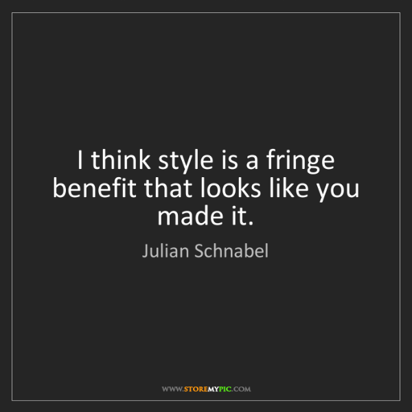 Julian Schnabel: I think style is a fringe benefit that looks like you...