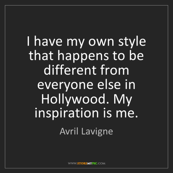 Avril Lavigne: I have my own style that happens to be different from...