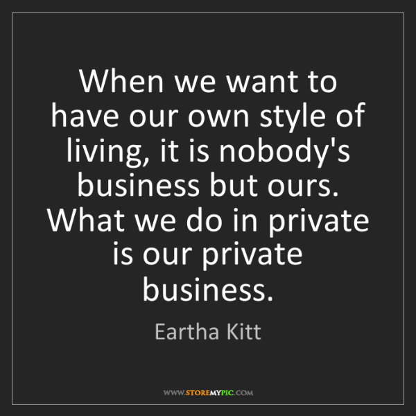 Eartha Kitt: When we want to have our own style of living, it is nobody's...