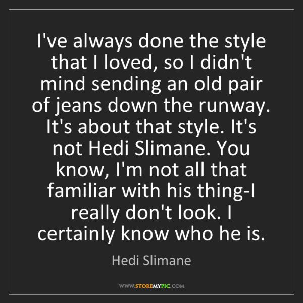 Hedi Slimane: I've always done the style that I loved, so I didn't...