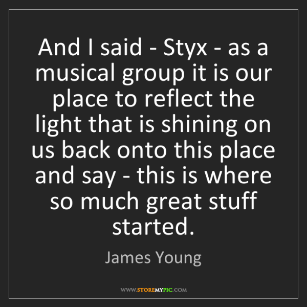 James Young: And I said - Styx - as a musical group it is our place...