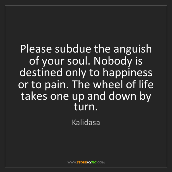 Kalidasa: Please subdue the anguish of your soul. Nobody is destined...