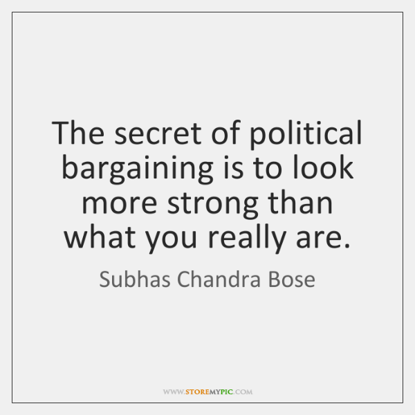 The secret of political bargaining is to look more strong than what ...