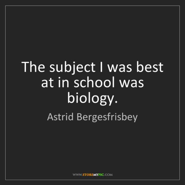 Astrid Bergesfrisbey: The subject I was best at in school was biology.