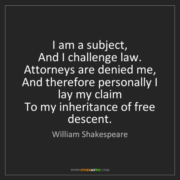William Shakespeare: I am a subject,  And I challenge law. Attorneys are denied...