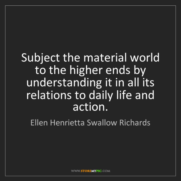 Ellen Henrietta Swallow Richards: Subject the material world to the higher ends by understanding...