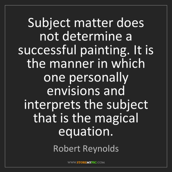 Robert Reynolds: Subject matter does not determine a successful painting....