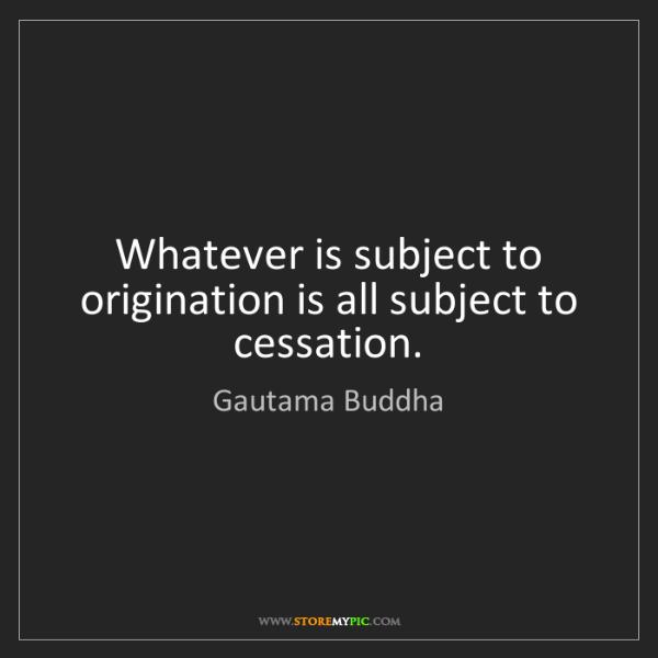 Gautama Buddha: Whatever is subject to origination is all subject to...